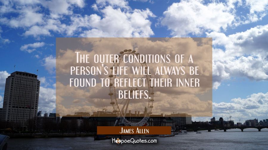 The outer conditions of a person's life will always be found to reflect their inner beliefs James Allen Quotes