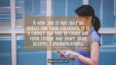 A new job is not just an outlet for your creativity, it is a chance for you to chart out your future and shape your destiny. Congratulations.