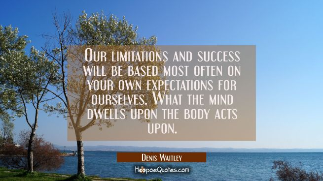 Our limitations and success will be based most often on your own expectations for ourselves. What t