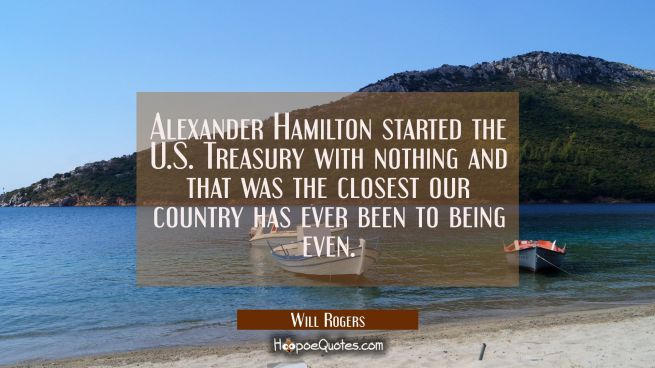 Alexander Hamilton started the U.S. Treasury with nothing and that was the closest our country has