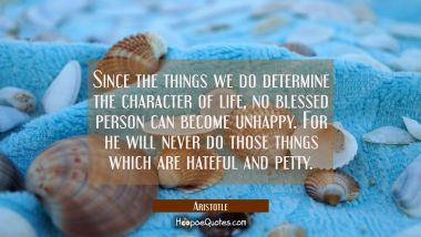 Since the things we do determine the character of life no blessed person can become unhappy. For he Aristotle Quotes