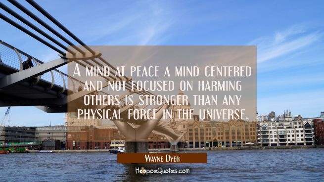 A mind at peace a mind centered and not focused on harming others is stronger than any physical for