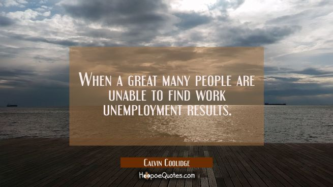 When a great many people are unable to find work unemployment results.