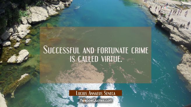 Successful and fortunate crime is called virtue.