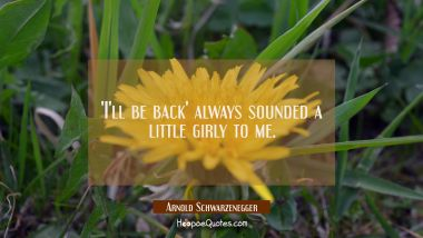 'I'll be back' always sounded a little girly to me. Arnold Schwarzenegger Quotes