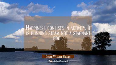 Happiness consists in activity. It is running steam not a stagnant pool.