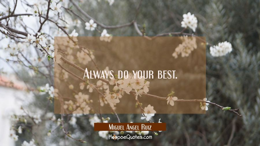 Always do your best. Miguel Angel Ruiz Quotes
