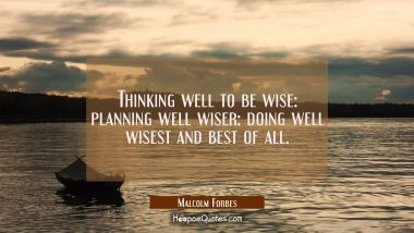 Thinking well to be wise: planning well wiser: doing well wisest and best of all.