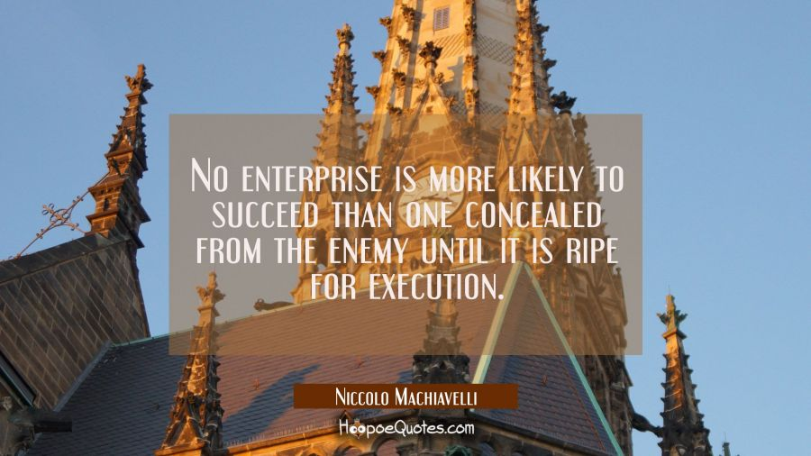 No enterprise is more likely to succeed than one concealed from the enemy until it is ripe for exec Niccolo Machiavelli Quotes