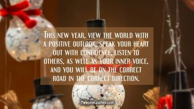 This new year, view the world with a positive outlook, speak your heart out with confidence, listen to others, as well as your inner voice, and you will be on the correct road in the correct direction.
