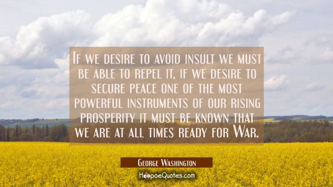 If we desire to avoid insult we must be able to repel it, if we desire to secure peace one of the m