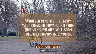 Whoever benefits his enemy with straightforward intention that man's enemies will soon fold their h