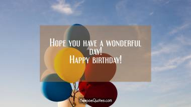 Hope you have a wonderful day! Happy birthday! Quotes