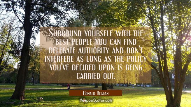 Surround yourself with the best people you can find delegate authority and don't interfere as long
