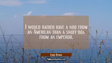 I would rather have a nod from an American than a snuff-box from an emperor.