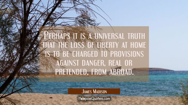Perhaps it is a universal truth that the loss of liberty at home is to be charged to provisions aga