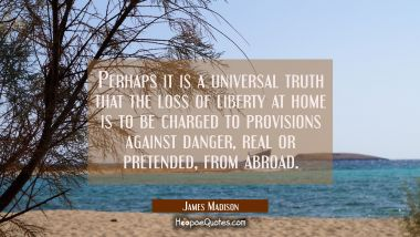Perhaps it is a universal truth that the loss of liberty at home is to be charged to provisions aga James Madison Quotes