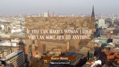 If you can make a woman laugh, you can make her do anything. Marilyn Monroe Quotes