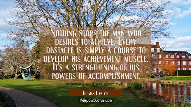 Nothing stops the man who desires to achieve. Every obstacle is simply a course to develop his achi