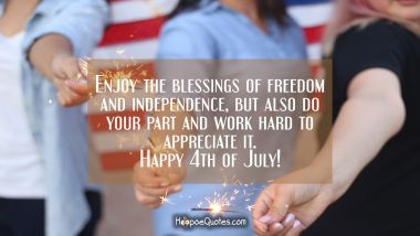 Enjoy the blessings of freedom and independence, but also do your part and work hard to appreciate it. Happy 4th of July! Independence Day Quotes