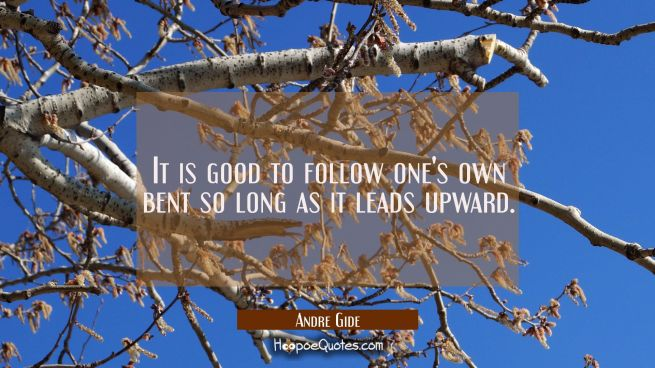 It is good to follow one's own bent so long as it leads upward.