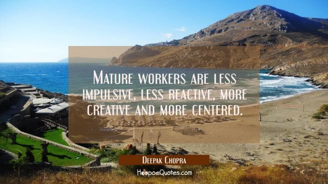 Mature workers are less impulsive less reactive more creative and more centered.