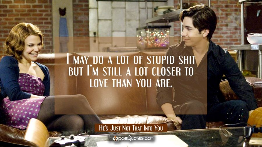 I may do a lot of stupid shit but I'm still a lot closer to love than you are. Movie Quotes Quotes