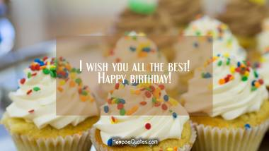 I wish you all the best! Happy birthday! Birthday Quotes