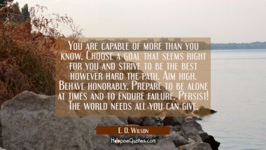 You are capable of more than you know. Choose a goal that seems right for you and strive to be the E. O. Wilson Quotes