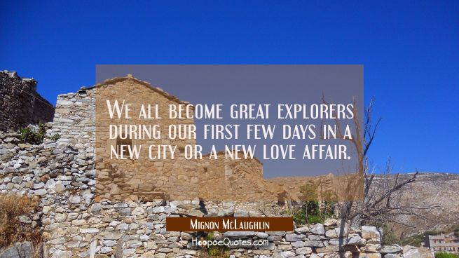 We all become great explorers during our first few days in a new city or a new love affair.