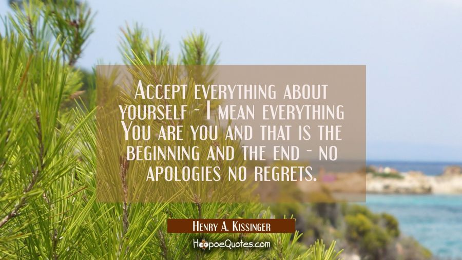 Accept everything about yourself - I mean everything You are you and that is the beginning and the Henry A. Kissinger Quotes