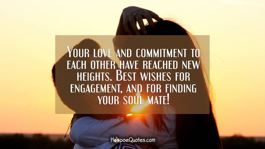 Your love and commitment to each other have reached new heights. Best wishes for engagement, and for finding your soul mate! Engagement Quotes