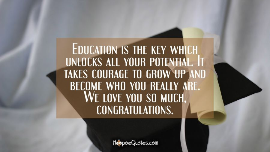 Education is the key which unlocks all your potential. It takes courage to grow up and become who you really are. We love you so much, congratulations. Graduation Quotes