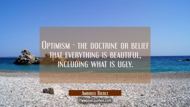 Optimism - the doctrine or belief that everything is beautiful including what is ugly. Ambrose Bierce Quotes