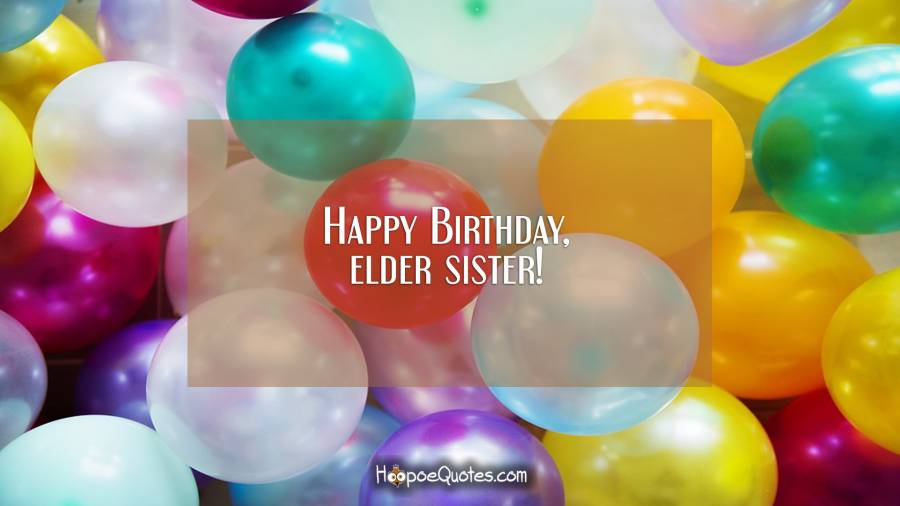 Happy Birthday, elder sister! Birthday Quotes