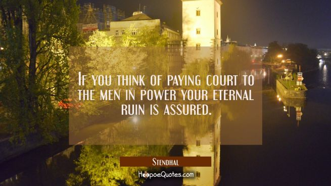 If you think of paying court to the men in power your eternal ruin is assured.