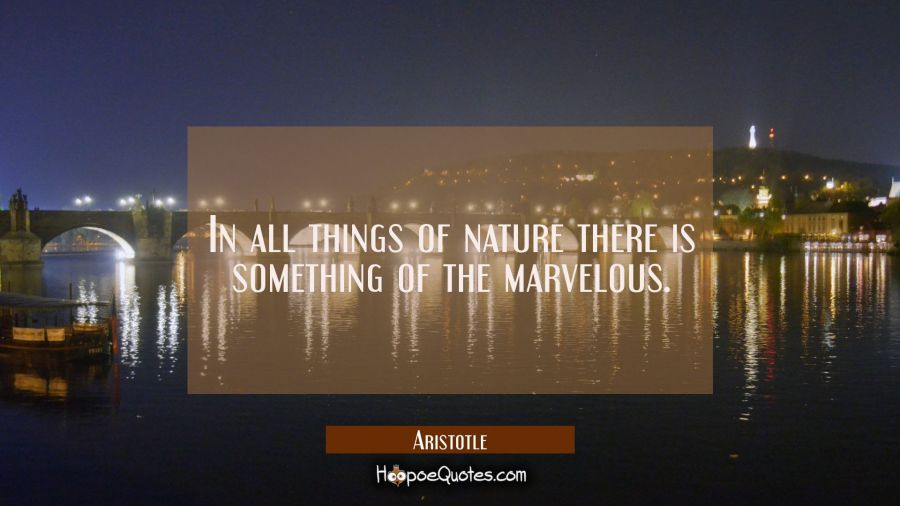 In all things of nature there is something of the marvelous. Aristotle Quotes