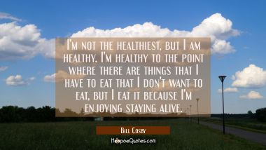 I'm not the healthiest but I am healthy. I'm healthy to the point where there are things that I hav