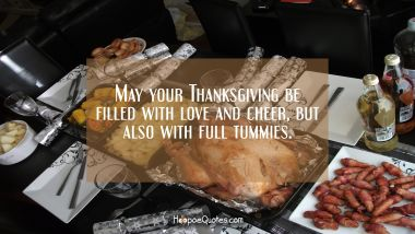 May your Thanksgiving be filled with love and cheer, but also with full tummies. Thanksgiving Quotes