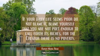 If your daily life seems poor do not blame it, blame yourself that you are not poet enough to call