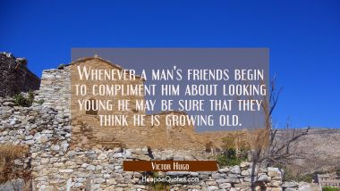 Whenever a man's friends begin to compliment him about looking young he may be sure that they think
