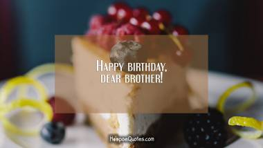 Happy birthday, dear brother! Quotes