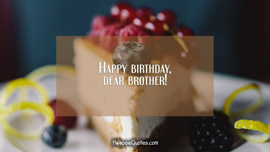 Happy birthday, dear brother! Birthday Quotes