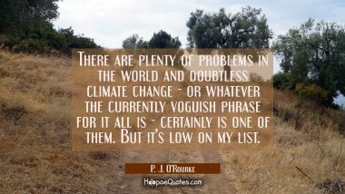 There are plenty of problems in the world and doubtless climate change - or whatever the currently