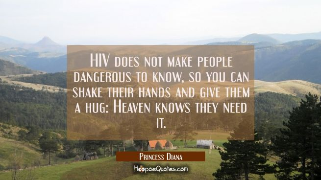 HIV does not make people dangerous to know so you can shake their hands and give them a hug: Heaven