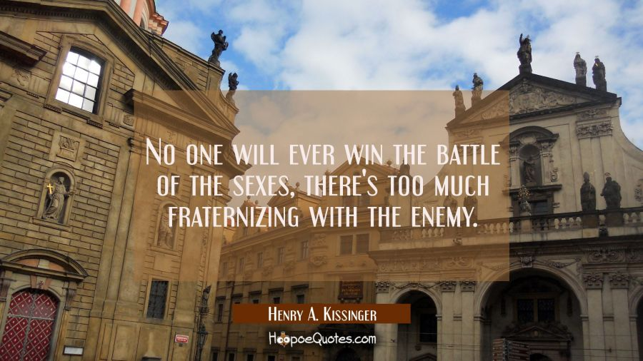 No one will ever win the battle of the sexes, there's too much fraternizing with the enemy. Henry A. Kissinger Quotes