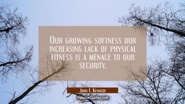 Our growing softness our increasing lack of physical fitness is a menace to our security. John F. Kennedy Quotes