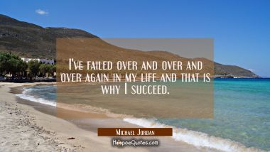 I've failed over and over and over again in my life and that is why I succeed.