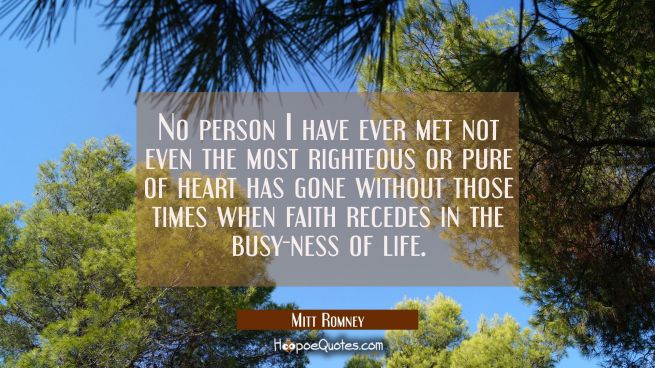 No person I have ever met not even the most righteous or pure of heart has gone without those times