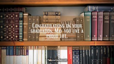 Congratulations on your graduation. May you live a proud life. Graduation Quotes